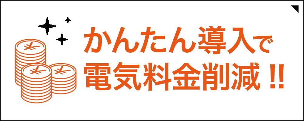 かんたん導入で電気料金削減!!